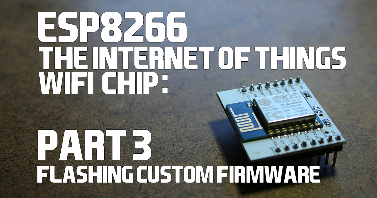The ESP8266 Wifi Chip: Part 3 – Flashing Custom Firmware